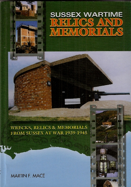 Sussex Wartime Relics and Memorials: Wrecks, Relics and Memorials from Sussex at War, 1939-1945